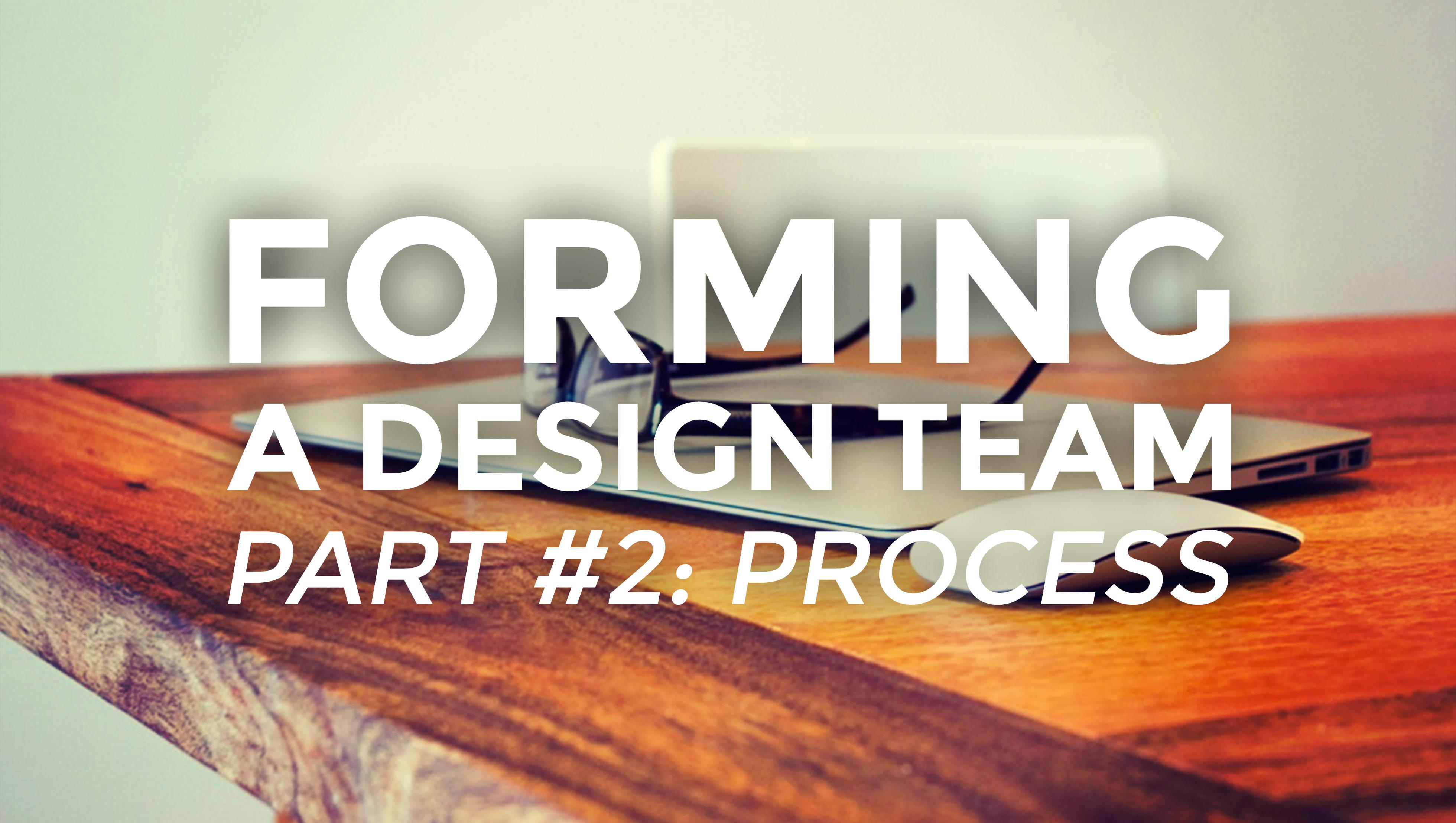 Forming A Design Team, Part II: Process